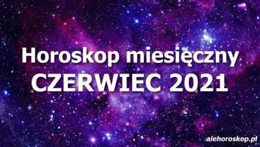 horoskop miesięczny czerwiec 2021